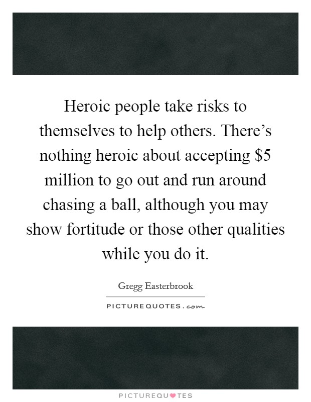 Heroic people take risks to themselves to help others. There's nothing heroic about accepting $5 million to go out and run around chasing a ball, although you may show fortitude or those other qualities while you do it Picture Quote #1