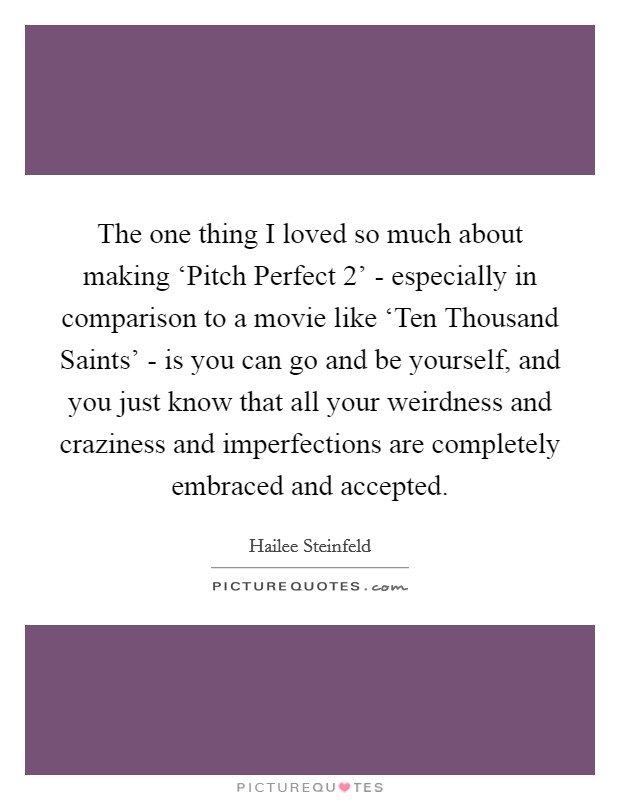 The one thing I loved so much about making 'Pitch Perfect 2' - especially in comparison to a movie like 'Ten Thousand Saints' - is you can go and be yourself, and you just know that all your weirdness and craziness and imperfections are completely embraced and accepted Picture Quote #1