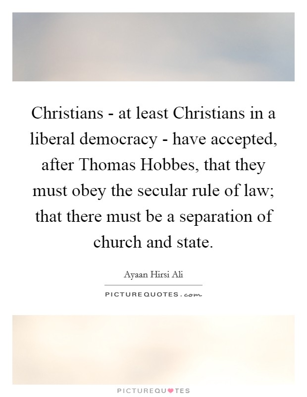 Christians - at least Christians in a liberal democracy - have accepted, after Thomas Hobbes, that they must obey the secular rule of law; that there must be a separation of church and state Picture Quote #1