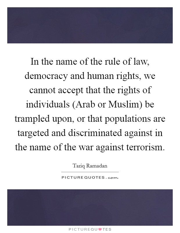 In the name of the rule of law, democracy and human rights, we cannot accept that the rights of individuals (Arab or Muslim) be trampled upon, or that populations are targeted and discriminated against in the name of the war against terrorism Picture Quote #1