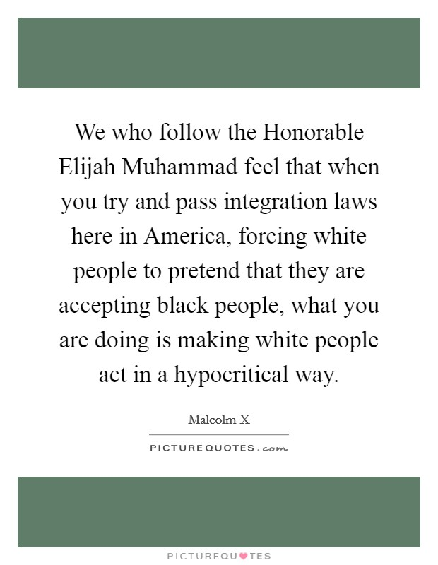 We who follow the Honorable Elijah Muhammad feel that when you try and pass integration laws here in America, forcing white people to pretend that they are accepting black people, what you are doing is making white people act in a hypocritical way Picture Quote #1