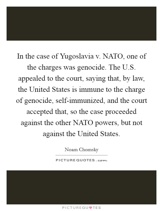 In the case of Yugoslavia v. NATO, one of the charges was genocide. The U.S. appealed to the court, saying that, by law, the United States is immune to the charge of genocide, self-immunized, and the court accepted that, so the case proceeded against the other NATO powers, but not against the United States Picture Quote #1