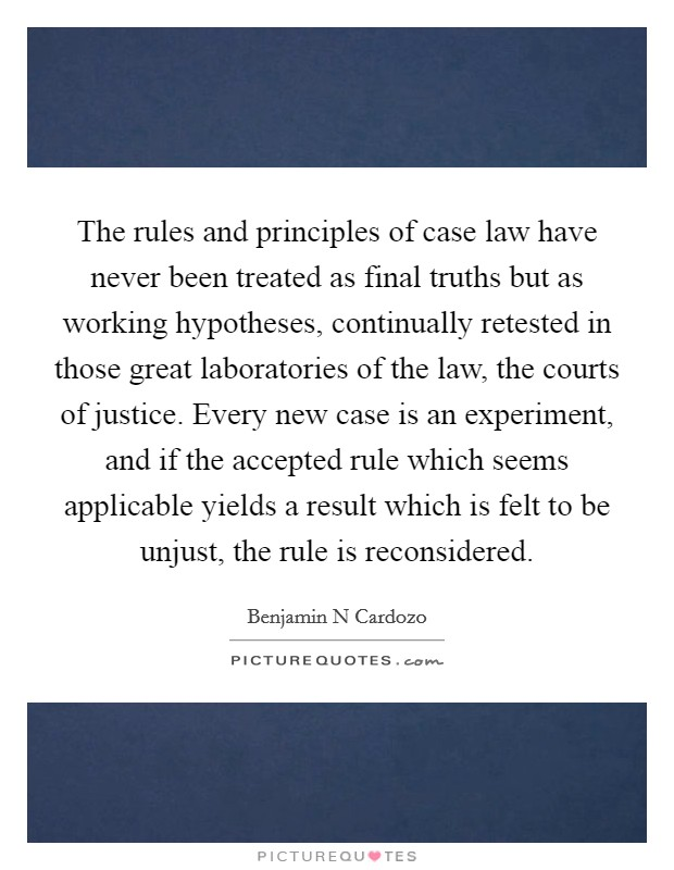The rules and principles of case law have never been treated as final truths but as working hypotheses, continually retested in those great laboratories of the law, the courts of justice. Every new case is an experiment, and if the accepted rule which seems applicable yields a result which is felt to be unjust, the rule is reconsidered Picture Quote #1
