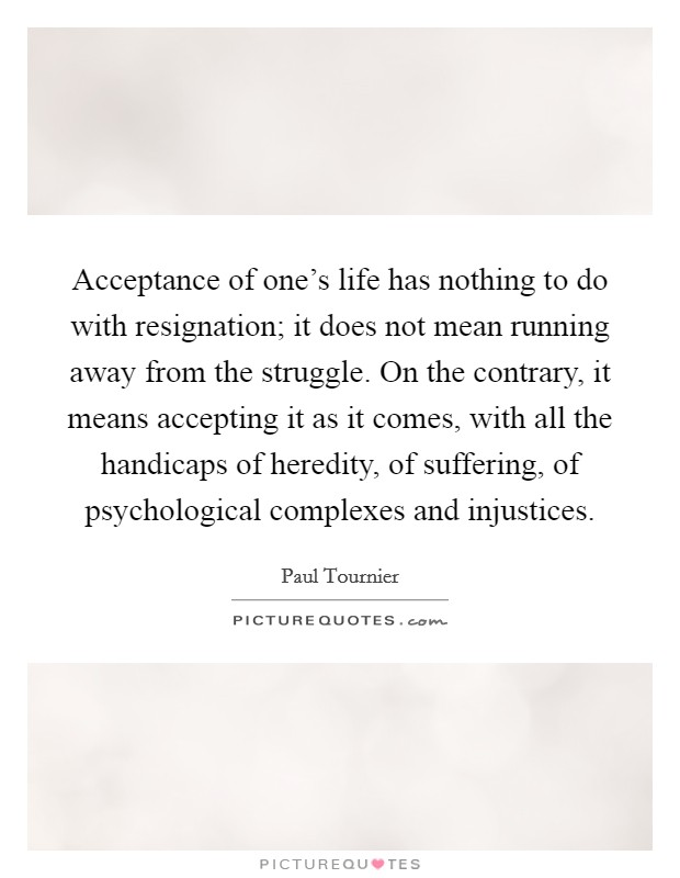 Acceptance of one's life has nothing to do with resignation; it does not mean running away from the struggle. On the contrary, it means accepting it as it comes, with all the handicaps of heredity, of suffering, of psychological complexes and injustices Picture Quote #1