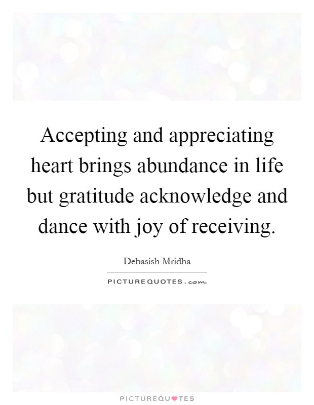 Accepting and appreciating heart brings abundance in life but gratitude acknowledge and dance with joy of receiving Picture Quote #1