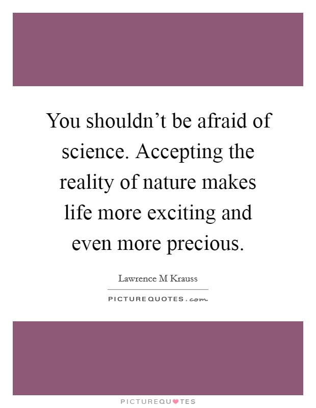 You shouldn't be afraid of science. Accepting the reality of nature makes life more exciting and even more precious Picture Quote #1