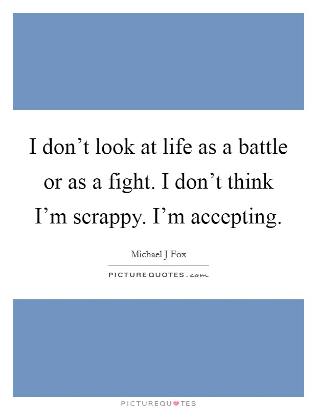 I don't look at life as a battle or as a fight. I don't think I'm scrappy. I'm accepting Picture Quote #1