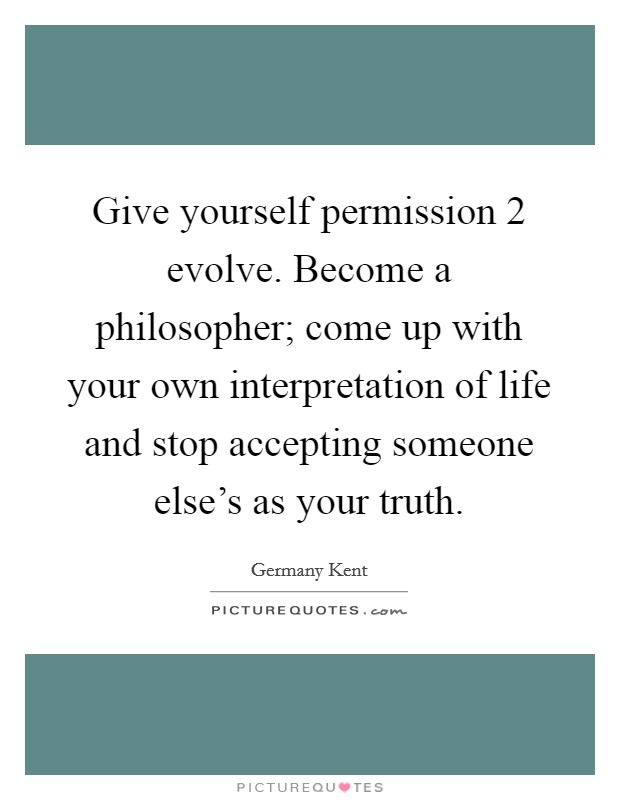 Give yourself permission 2 evolve. Become a philosopher; come up with your own interpretation of life and stop accepting someone else's as your truth Picture Quote #1