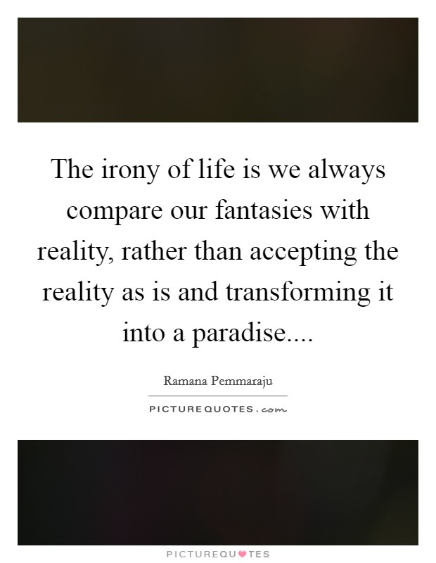 The irony of life is we always compare our fantasies with reality, rather than accepting the reality as is and transforming it into a paradise Picture Quote #1