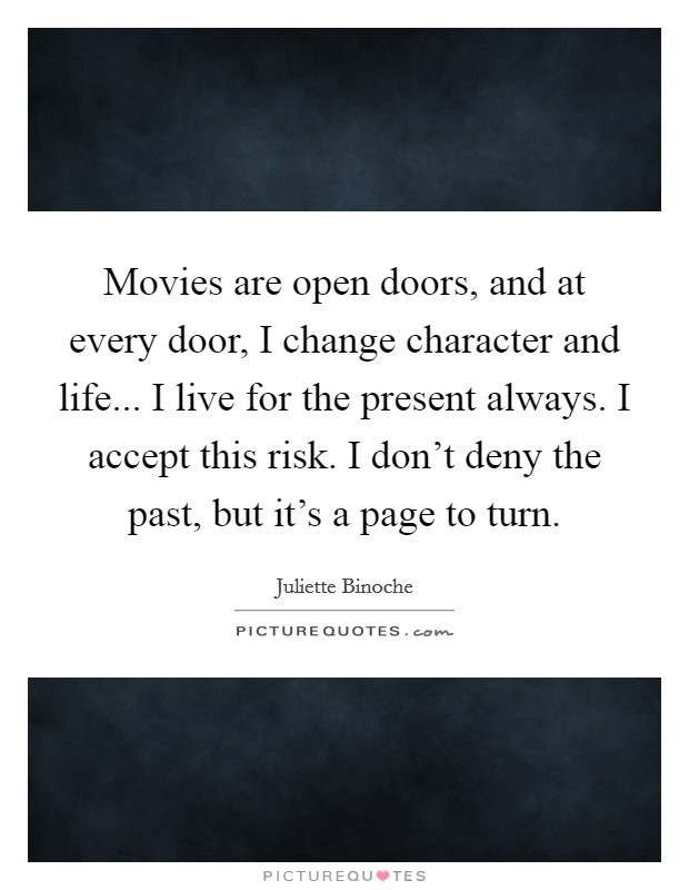 Movies are open doors, and at every door, I change character and life... I live for the present always. I accept this risk. I don't deny the past, but it's a page to turn Picture Quote #1