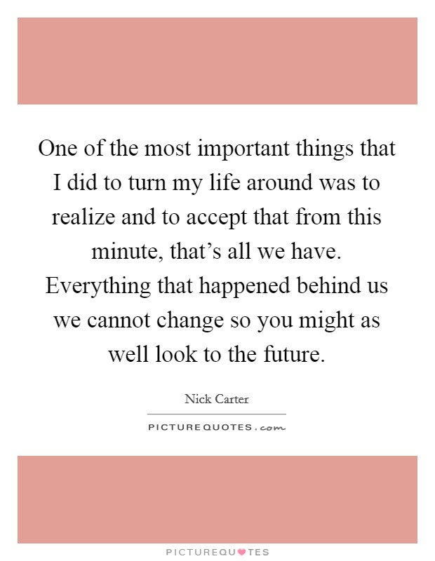One of the most important things that I did to turn my life around was to realize and to accept that from this minute, that's all we have. Everything that happened behind us we cannot change so you might as well look to the future Picture Quote #1