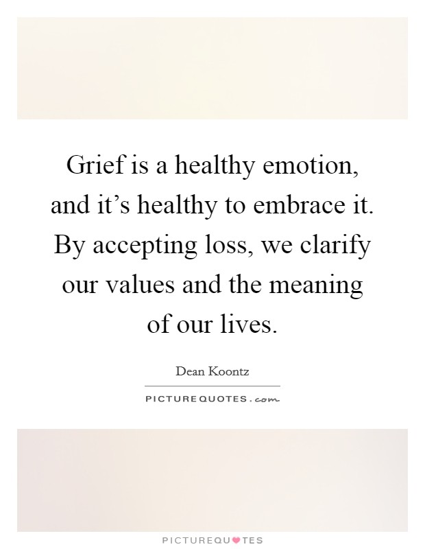 Grief is a healthy emotion, and it's healthy to embrace it. By accepting loss, we clarify our values and the meaning of our lives Picture Quote #1