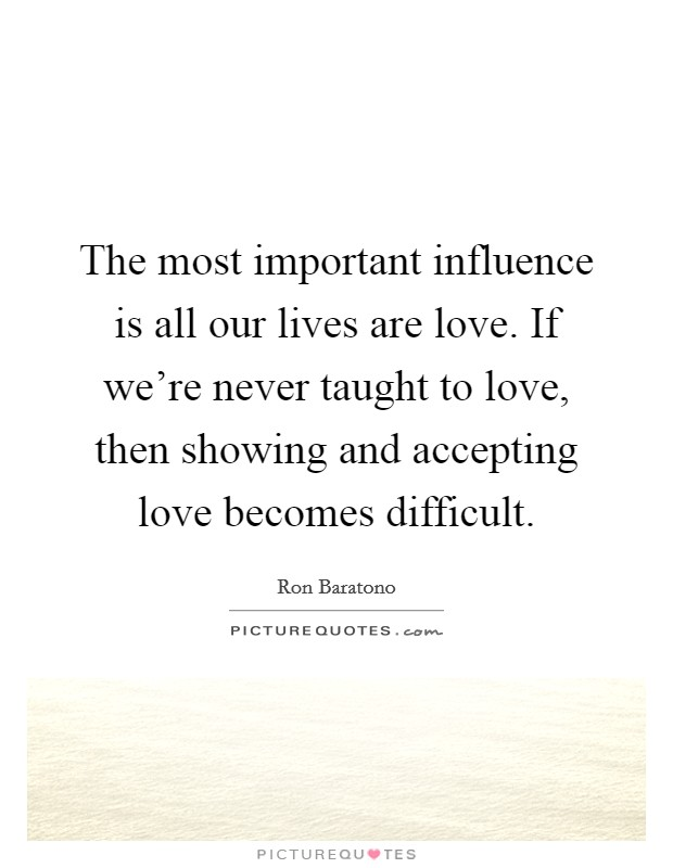 The most important influence is all our lives are love. If we're never taught to love, then showing and accepting love becomes difficult Picture Quote #1
