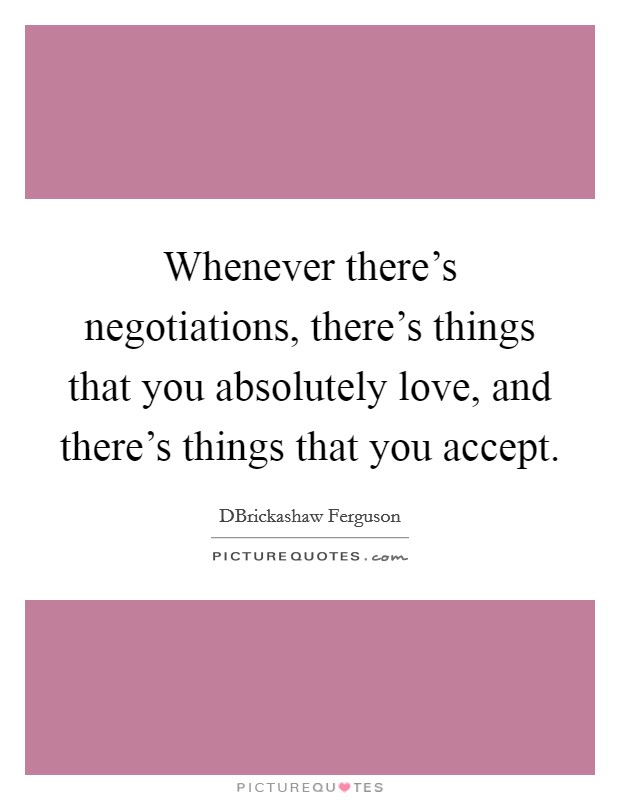 Whenever there's negotiations, there's things that you absolutely love, and there's things that you accept Picture Quote #1