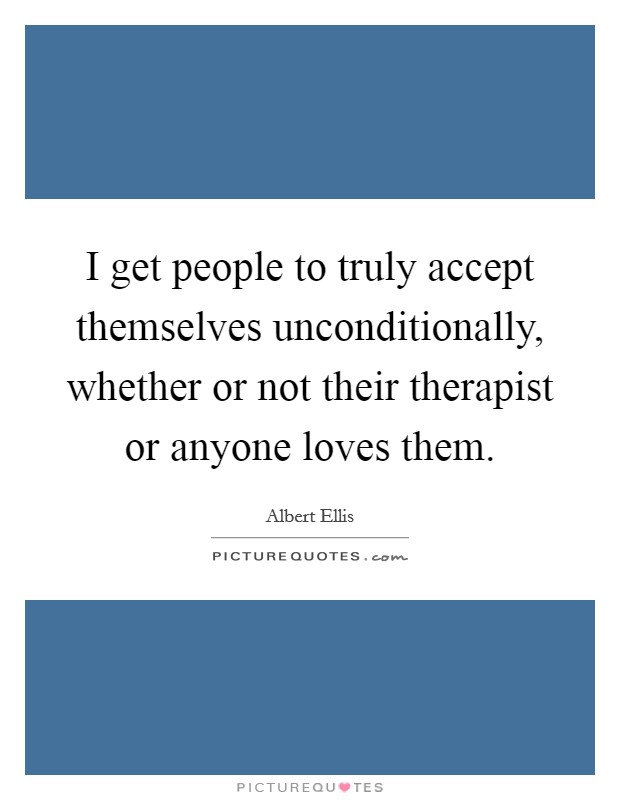 I get people to truly accept themselves unconditionally, whether or not their therapist or anyone loves them Picture Quote #1