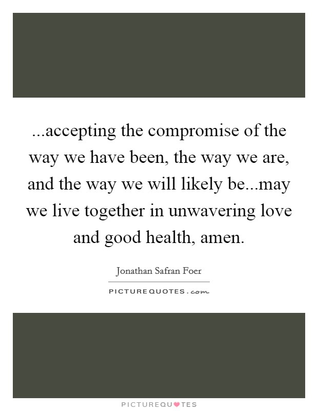 ...accepting the compromise of the way we have been, the way we are, and the way we will likely be...may we live together in unwavering love and good health, amen Picture Quote #1