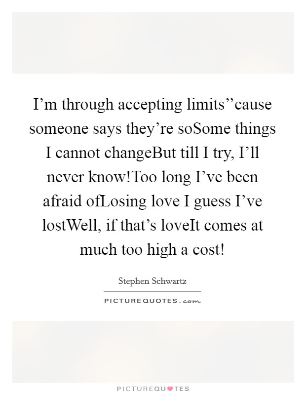 I'm through accepting limits''cause someone says they're soSome things I cannot changeBut till I try, I'll never know!Too long I've been afraid ofLosing love I guess I've lostWell, if that's loveIt comes at much too high a cost! Picture Quote #1