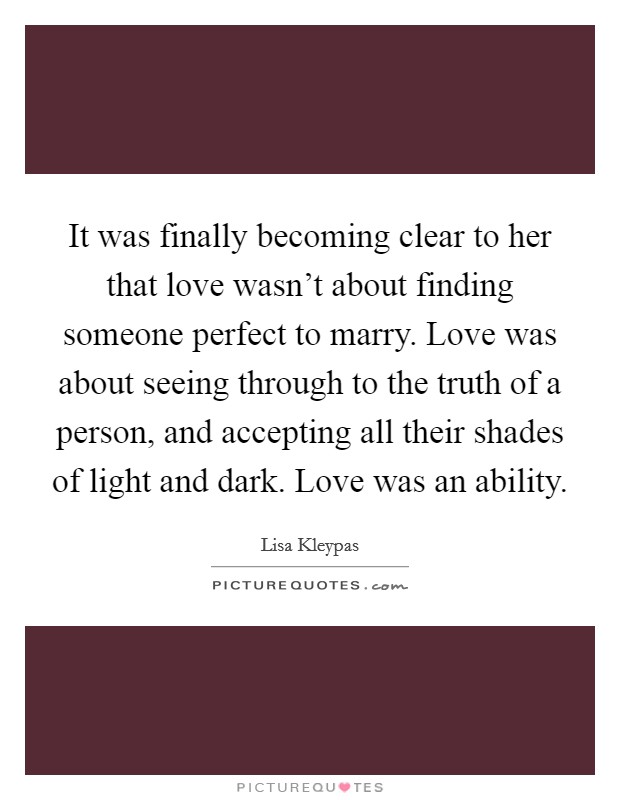 It was finally becoming clear to her that love wasn't about finding someone perfect to marry. Love was about seeing through to the truth of a person, and accepting all their shades of light and dark. Love was an ability Picture Quote #1