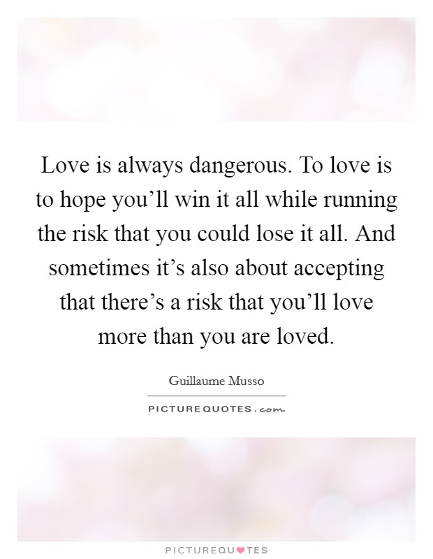 Love is always dangerous. To love is to hope you'll win it all while running the risk that you could lose it all. And sometimes it's also about accepting that there's a risk that you'll love more than you are loved Picture Quote #1