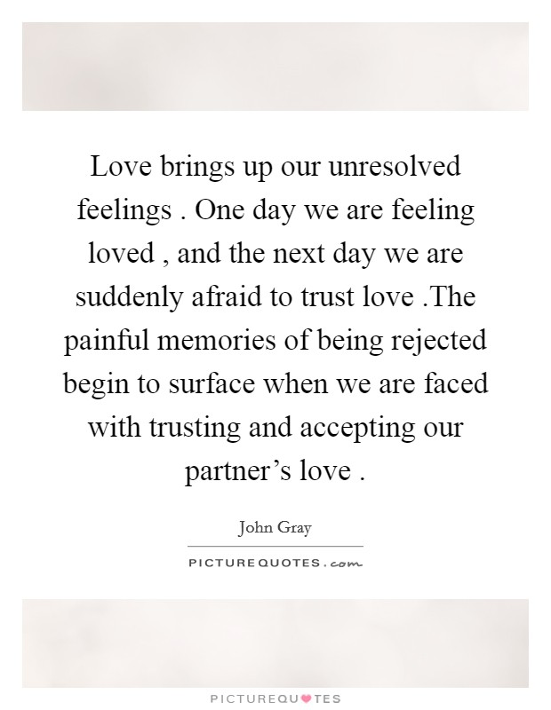 Love brings up our unresolved feelings . One day we are feeling loved , and the next day we are suddenly afraid to trust love .The painful memories of being rejected begin to surface when we are faced with trusting and accepting our partner's love  Picture Quote #1