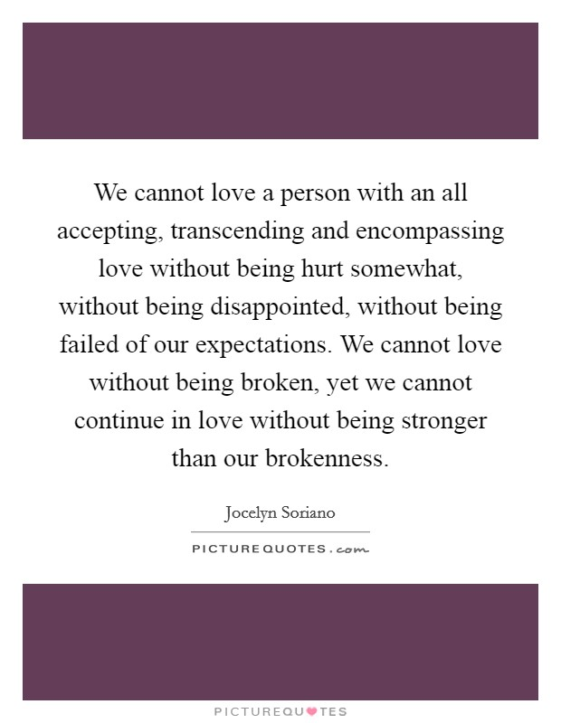 We cannot love a person with an all accepting, transcending and encompassing love without being hurt somewhat, without being disappointed, without being failed of our expectations. We cannot love without being broken, yet we cannot continue in love without being stronger than our brokenness Picture Quote #1