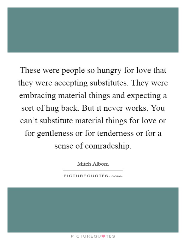 These were people so hungry for love that they were accepting substitutes. They were embracing material things and expecting a sort of hug back. But it never works. You can't substitute material things for love or for gentleness or for tenderness or for a sense of comradeship Picture Quote #1