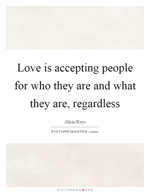 Love is accepting people for who they are and what they are, regardless Picture Quote #1