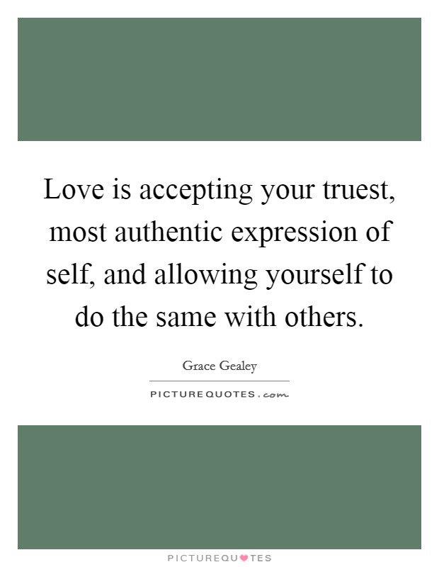 Love is accepting your truest, most authentic expression of self, and allowing yourself to do the same with others Picture Quote #1
