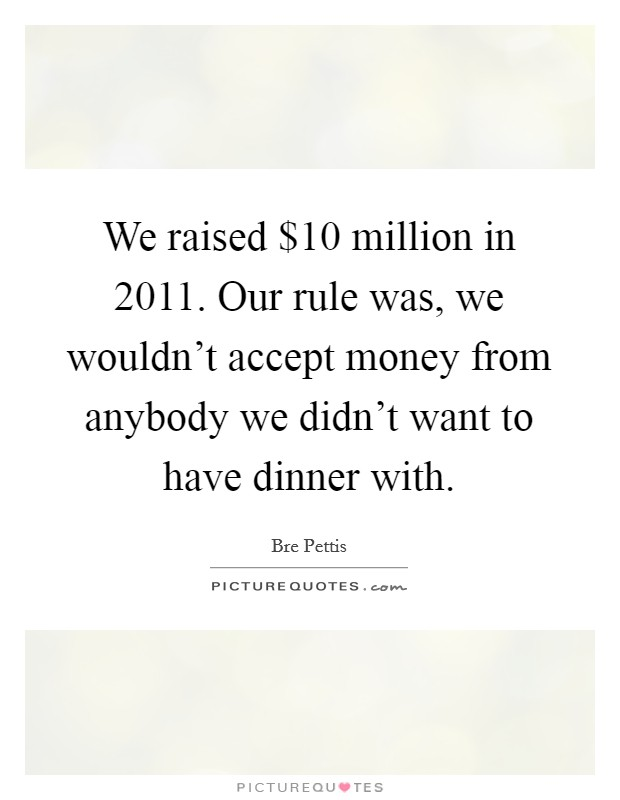 We raised $10 million in 2011. Our rule was, we wouldn't accept money from anybody we didn't want to have dinner with Picture Quote #1