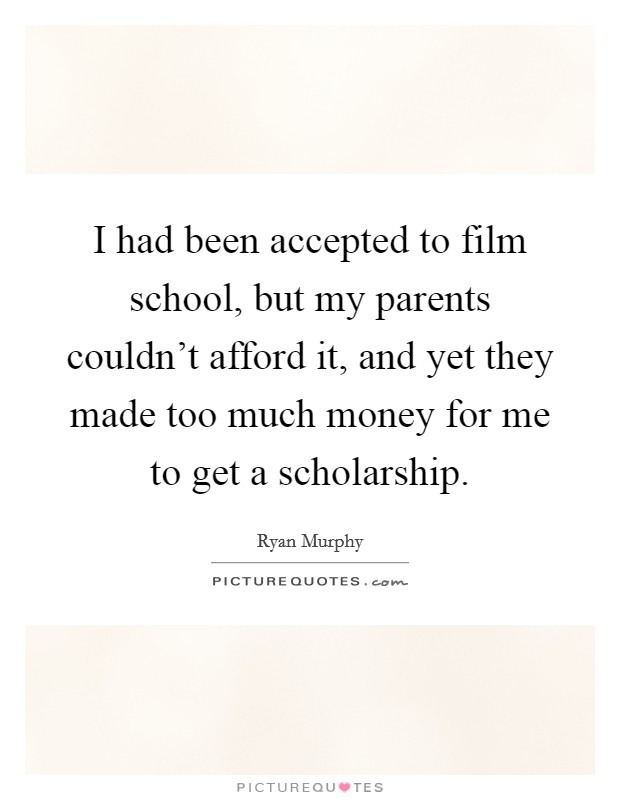 I had been accepted to film school, but my parents couldn't afford it, and yet they made too much money for me to get a scholarship Picture Quote #1