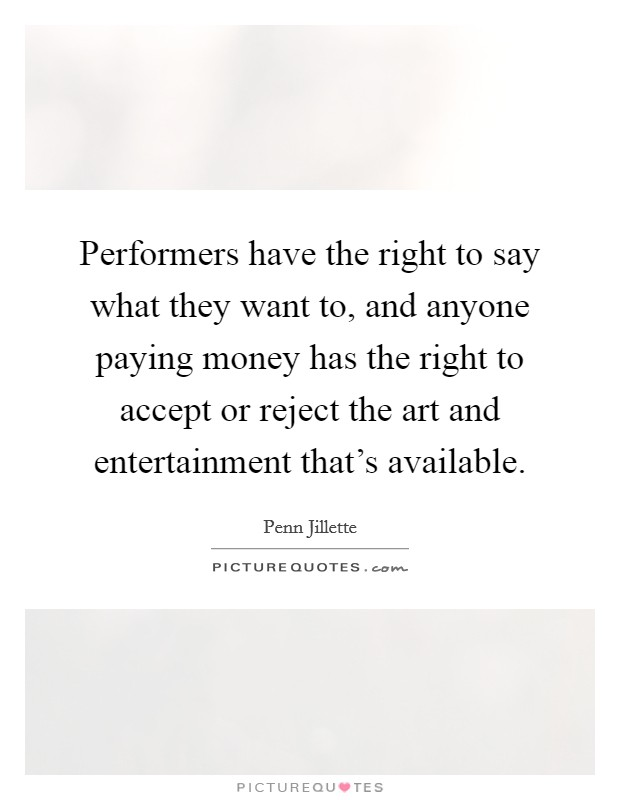 Performers have the right to say what they want to, and anyone paying money has the right to accept or reject the art and entertainment that's available Picture Quote #1