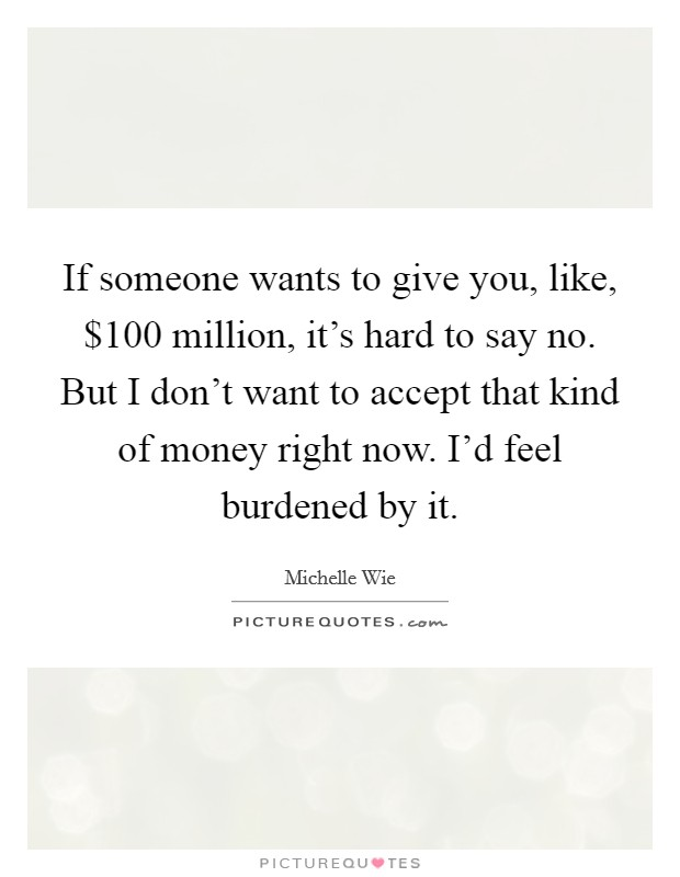If someone wants to give you, like, $100 million, it's hard to say no. But I don't want to accept that kind of money right now. I'd feel burdened by it Picture Quote #1