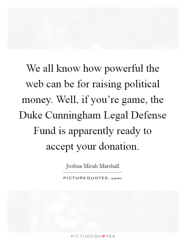 We all know how powerful the web can be for raising political money. Well, if you're game, the Duke Cunningham Legal Defense Fund is apparently ready to accept your donation Picture Quote #1