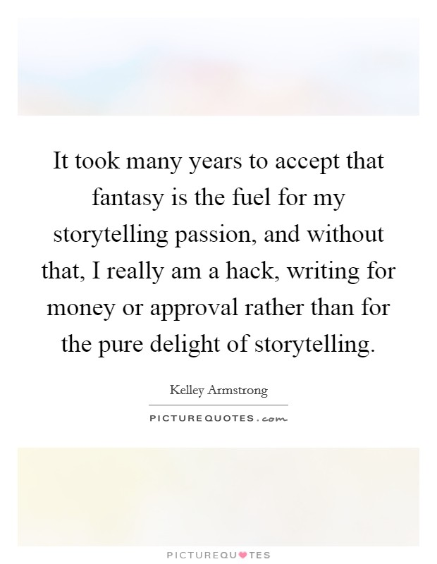 It took many years to accept that fantasy is the fuel for my storytelling passion, and without that, I really am a hack, writing for money or approval rather than for the pure delight of storytelling Picture Quote #1