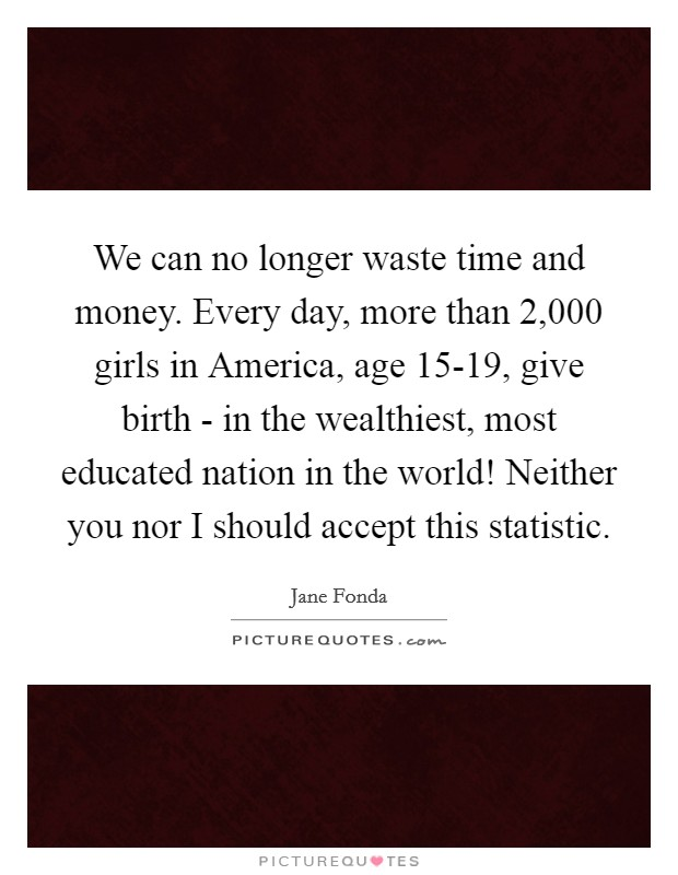 We can no longer waste time and money. Every day, more than 2,000 girls in America, age 15-19, give birth - in the wealthiest, most educated nation in the world! Neither you nor I should accept this statistic Picture Quote #1