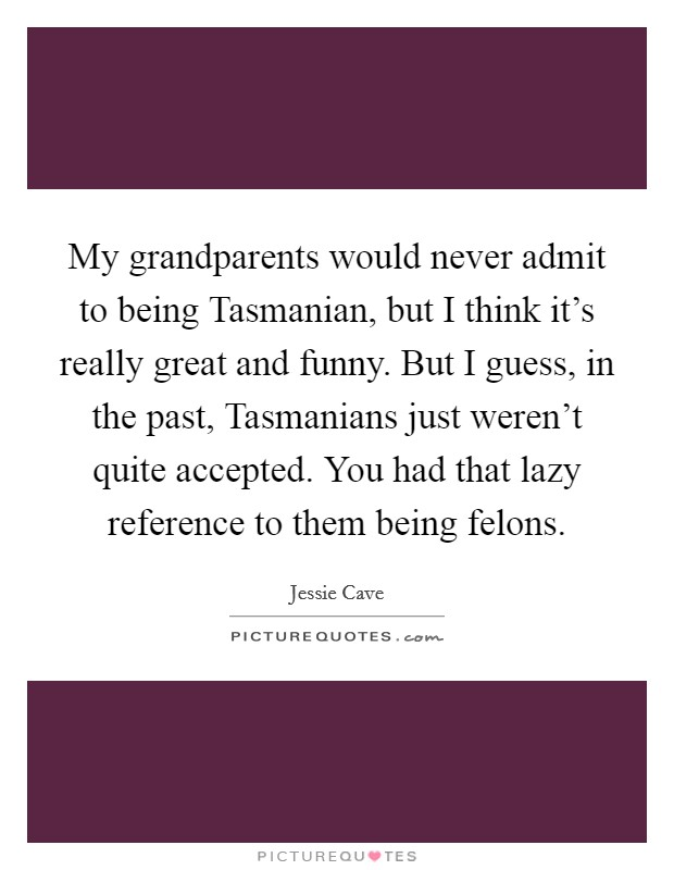 My grandparents would never admit to being Tasmanian, but I think it's really great and funny. But I guess, in the past, Tasmanians just weren't quite accepted. You had that lazy reference to them being felons Picture Quote #1