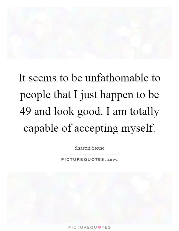 It seems to be unfathomable to people that I just happen to be 49 and look good. I am totally capable of accepting myself Picture Quote #1