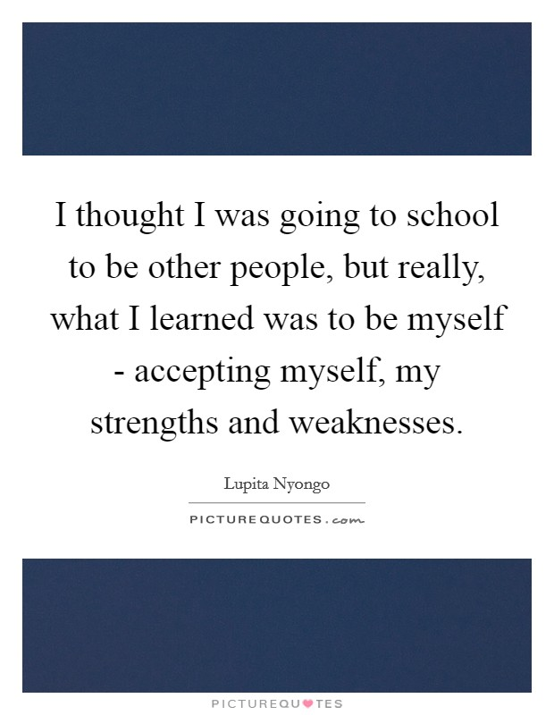 I thought I was going to school to be other people, but really, what I learned was to be myself - accepting myself, my strengths and weaknesses Picture Quote #1