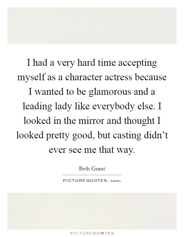 I had a very hard time accepting myself as a character actress because I wanted to be glamorous and a leading lady like everybody else. I looked in the mirror and thought I looked pretty good, but casting didn't ever see me that way Picture Quote #1