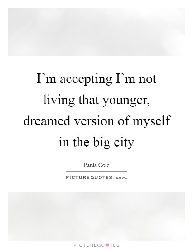I'm accepting I'm not living that younger, dreamed version of myself in the big city Picture Quote #1