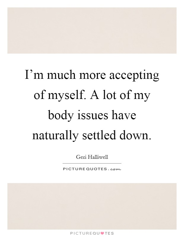 I'm much more accepting of myself. A lot of my body issues have naturally settled down Picture Quote #1