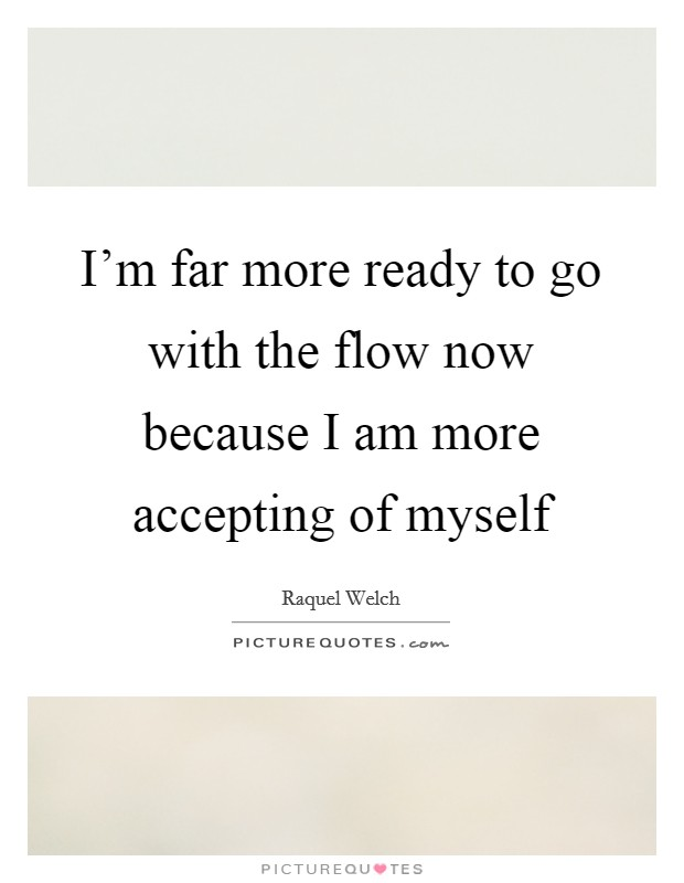 I'm far more ready to go with the flow now because I am more accepting of myself Picture Quote #1