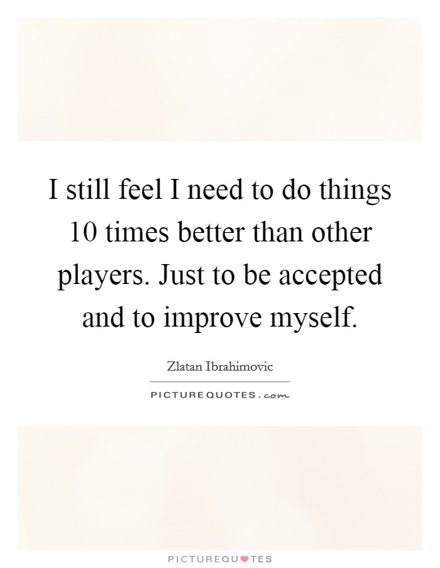 I still feel I need to do things 10 times better than other players. Just to be accepted and to improve myself Picture Quote #1