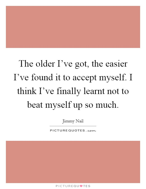 The older I've got, the easier I've found it to accept myself. I think I've finally learnt not to beat myself up so much Picture Quote #1