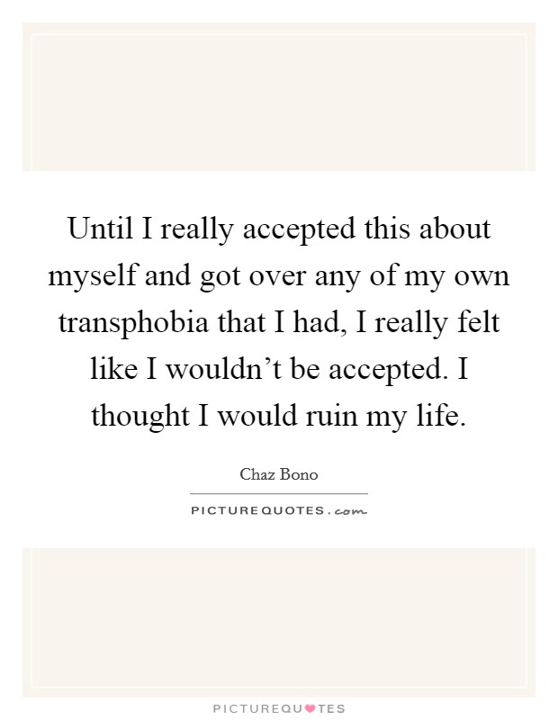 Until I really accepted this about myself and got over any of my own transphobia that I had, I really felt like I wouldn't be accepted. I thought I would ruin my life Picture Quote #1