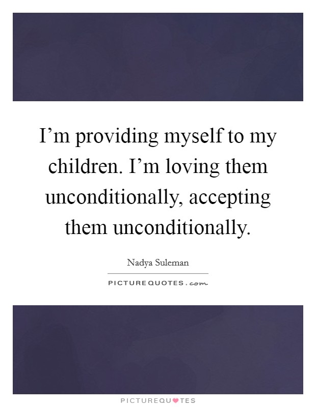 I'm providing myself to my children. I'm loving them unconditionally, accepting them unconditionally Picture Quote #1