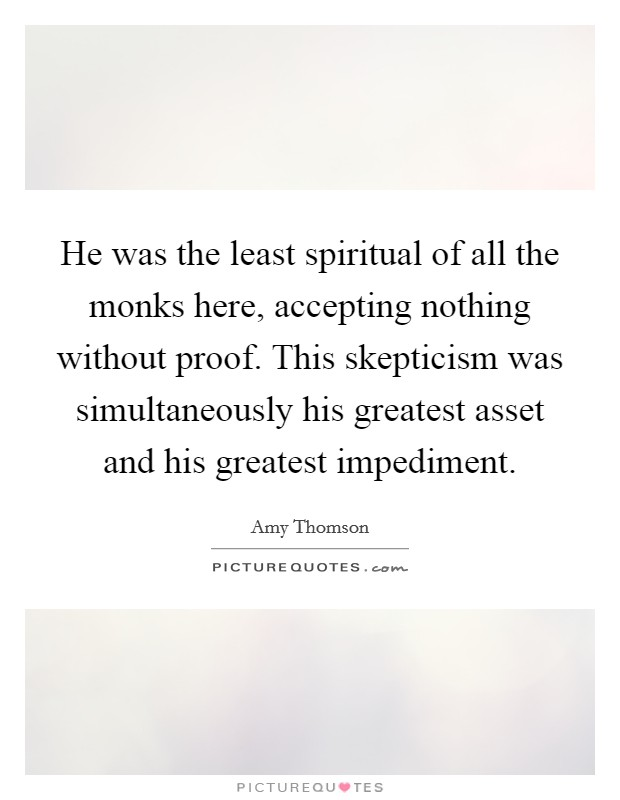 He was the least spiritual of all the monks here, accepting nothing without proof. This skepticism was simultaneously his greatest asset and his greatest impediment Picture Quote #1