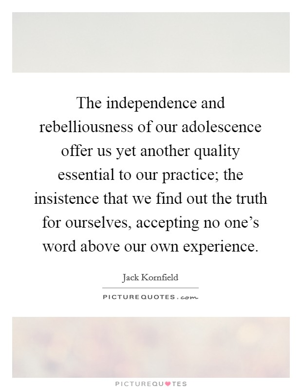 The independence and rebelliousness of our adolescence offer us yet another quality essential to our practice; the insistence that we find out the truth for ourselves, accepting no one's word above our own experience Picture Quote #1