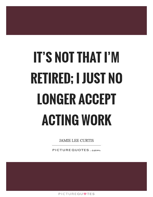 It's not that I'm retired; I just no longer accept acting work Picture Quote #1
