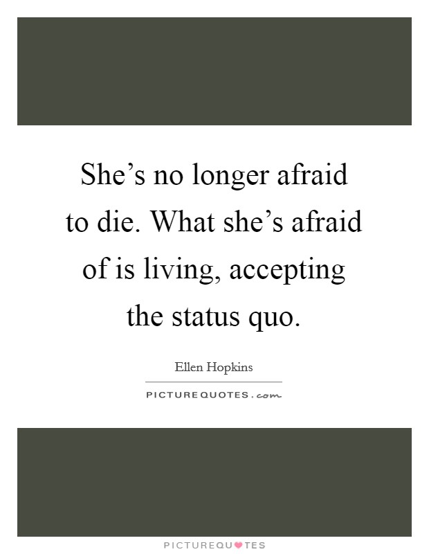 She's no longer afraid to die. What she's afraid of is living, accepting the status quo Picture Quote #1